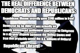THE REAL DIFFERENCE BETWEEN DEMOCRATS AND REPUBLICANS: Republican: Obama secretly gave $140 million to Iran! Democrat: No he didn't It was a | image tagged in men debating | made w/ Imgflip meme maker