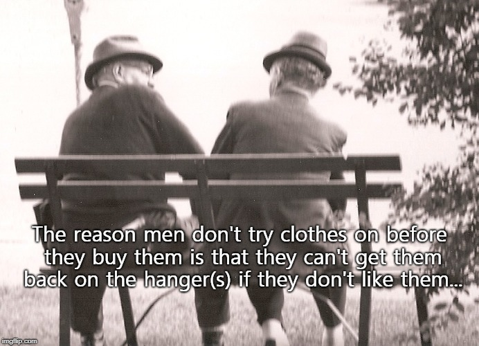 Men have reasons... | The reason men don't try clothes on before they buy them is that they can't get them back on the hanger(s) if they don't like them... | image tagged in clothes,try on,don't like,hanger,can't | made w/ Imgflip meme maker