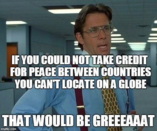 That Would Be Great | IF YOU COULD NOT TAKE CREDIT FOR PEACE BETWEEN COUNTRIES YOU CAN'T LOCATE ON A GLOBE THAT WOULD BE GREEEAAAT | image tagged in memes,that would be great,maga,korea | made w/ Imgflip meme maker