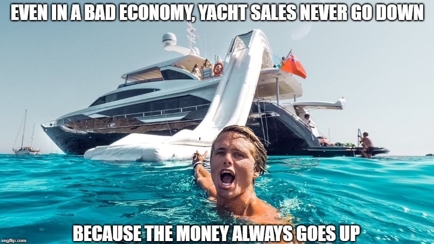Can You Float Me a Couple of Bucks Until Payday? | EVEN IN A BAD ECONOMY, YACHT SALES NEVER GO DOWN BECAUSE THE MONEY ALWAYS GOES UP | image tagged in memes | made w/ Imgflip meme maker