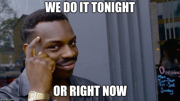 Roll Safe Think About It Meme | WE DO IT TONIGHT OR RIGHT NOW | image tagged in memes,roll safe think about it | made w/ Imgflip meme maker