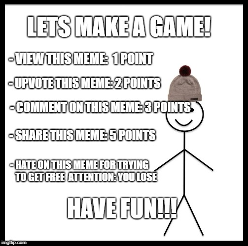 Be Like Bill | LETS MAKE A GAME! - VIEW THIS MEME:  1 POINT - UPVOTE THIS MEME: 2 POINTS - COMMENT ON THIS MEME: 3 POINTS - SHARE THIS MEME: 5 POINTS - HAT | image tagged in memes,be like bill,game,clickbait,fun,hate | made w/ Imgflip meme maker