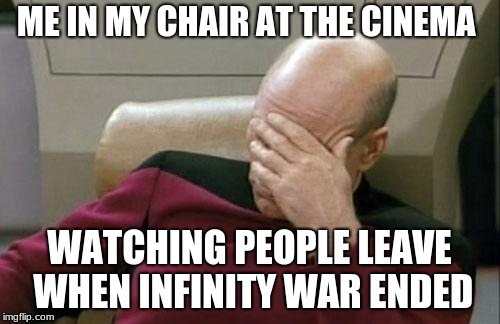 Captain Picard Facepalm Meme | ME IN MY CHAIR AT THE CINEMA WATCHING PEOPLE LEAVE WHEN INFINITY WAR ENDED | image tagged in memes,captain picard facepalm | made w/ Imgflip meme maker