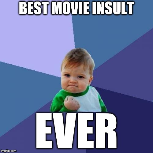 Success Kid Meme | BEST MOVIE INSULT EVER | image tagged in memes,success kid | made w/ Imgflip meme maker