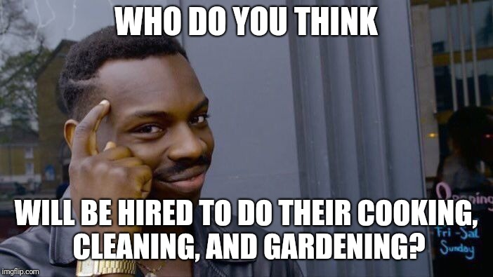 Roll Safe Think About It Meme | WHO DO YOU THINK WILL BE HIRED TO DO THEIR COOKING, CLEANING, AND GARDENING? | image tagged in memes,roll safe think about it | made w/ Imgflip meme maker