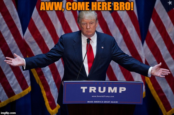 Trump Bruh | AWW, COME HERE BRO! | image tagged in trump bruh | made w/ Imgflip meme maker