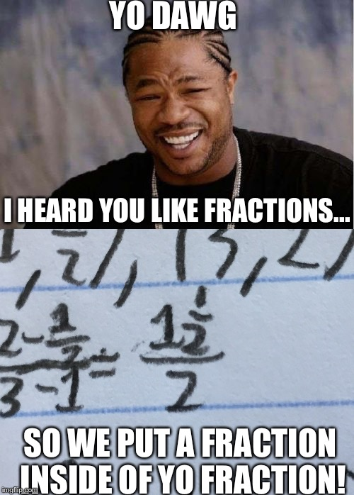 Algebra be like... | YO DAWG I HEARD YOU LIKE FRACTIONS... SO WE PUT A FRACTION INSIDE OF YO FRACTION! | image tagged in yo dawg heard you,yo dawg,algebra,math,memes,funny | made w/ Imgflip meme maker