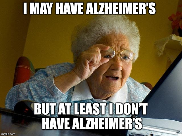 Grandma blues | I MAY HAVE ALZHEIMER'S BUT AT LEAST I DON'T HAVE ALZHEIMER'S | image tagged in memes,grandma finds the internet | made w/ Imgflip meme maker
