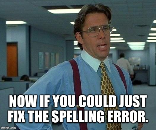 That Would Be Great Meme | NOW IF YOU COULD JUST FIX THE SPELLING ERROR. | image tagged in memes,that would be great | made w/ Imgflip meme maker