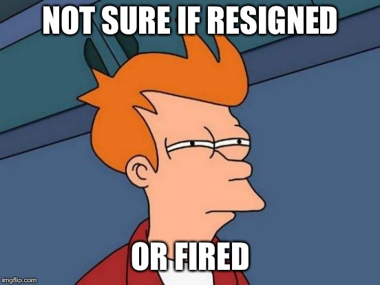 Futurama Fry Meme | NOT SURE IF RESIGNED OR FIRED | image tagged in memes,futurama fry,AdviceAnimals | made w/ Imgflip meme maker