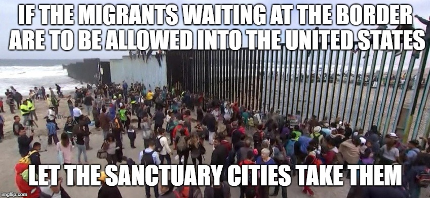 Migrants At The Border | IF THE MIGRANTS WAITING AT THE BORDER ARE TO BE ALLOWED INTO THE UNITED STATES LET THE SANCTUARY CITIES TAKE THEM | image tagged in migrants,border,sanctuary cities | made w/ Imgflip meme maker