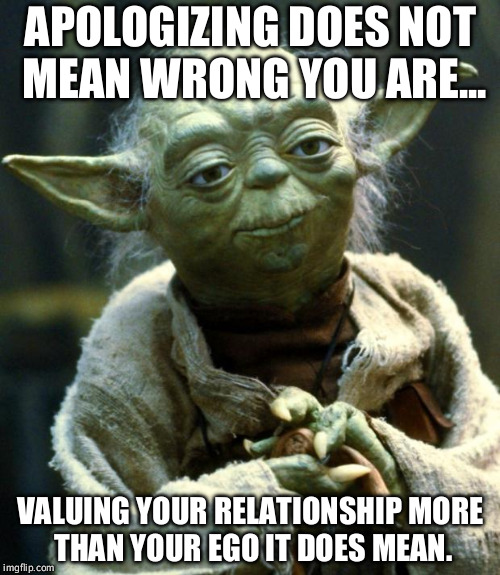 Star Wars Yoda | APOLOGIZING DOES NOT MEAN WRONG YOU ARE... VALUING YOUR RELATIONSHIP MORE THAN YOUR EGO IT DOES MEAN. | image tagged in memes,star wars yoda | made w/ Imgflip meme maker