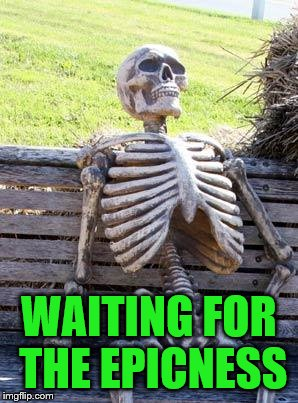 Waiting Skeleton Meme | WAITING FOR THE EPICNESS | image tagged in memes,waiting skeleton | made w/ Imgflip meme maker