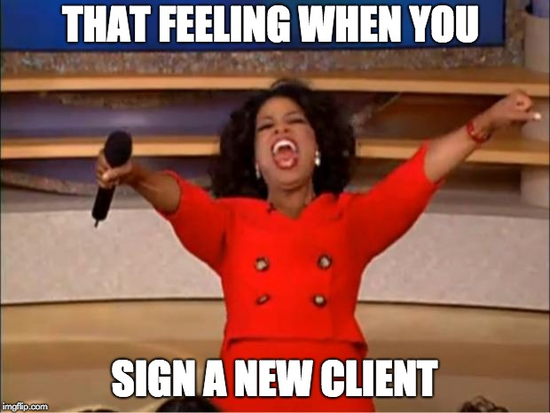 Oprah You Get A Meme | THAT FEELING WHEN YOU SIGN A NEW CLIENT | image tagged in memes,oprah you get a | made w/ Imgflip meme maker