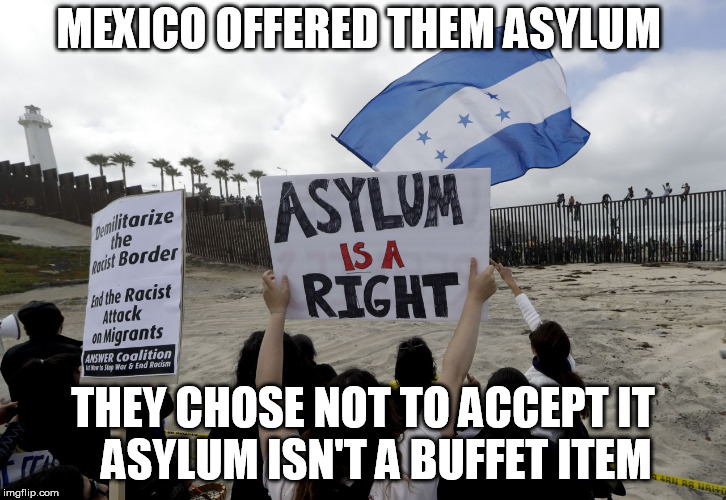 MEXICO OFFERED THEM ASYLUM THEY CHOSE NOT TO ACCEPT IT   ASYLUM ISN'T A BUFFET ITEM | image tagged in illegal immigration,immigration,asylum | made w/ Imgflip meme maker