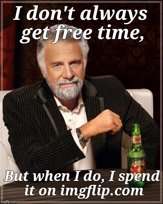 When I get to do what I like to do | I don't always get free time, But when I do, I spend it on imgflip.com | image tagged in memes,the most interesting man in the world,justjeff | made w/ Imgflip meme maker