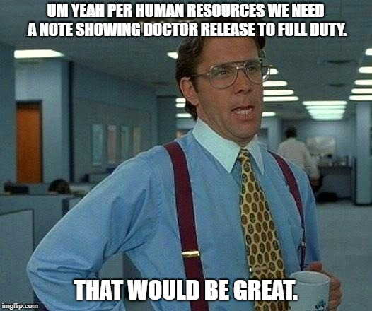 That Would Be Great Meme | UM YEAH PER HUMAN RESOURCES WE NEED A NOTE SHOWING DOCTOR RELEASE TO FULL DUTY. THAT WOULD BE GREAT. | image tagged in memes,that would be great | made w/ Imgflip meme maker