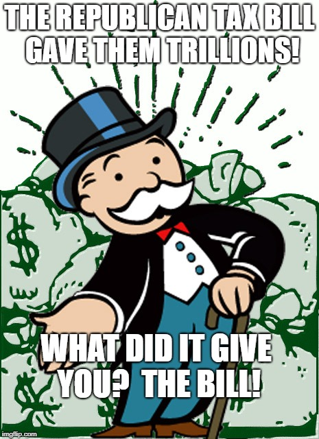 THE REPUBLICAN TAX BILL GAVE THEM TRILLIONS! WHAT DID IT GIVE YOU?  THE BILL! | image tagged in monopoly man | made w/ Imgflip meme maker