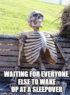 Waiting Skeleton Meme | WAITING FOR EVERYONE ELSE TO WAKE UP AT A SLEEPOVER | image tagged in memes,waiting skeleton | made w/ Imgflip meme maker