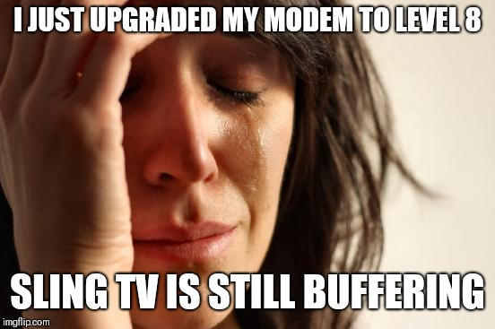 crying woman | I JUST UPGRADED MY MODEM TO LEVEL 8 SLING TV IS STILL BUFFERING | image tagged in crying woman | made w/ Imgflip meme maker
