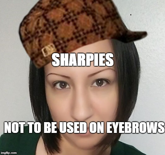SHARPIES NOT TO BE USED ON EYEBROWS | image tagged in eyebrows | made w/ Imgflip meme maker