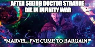 "AFTER SEEING DOCTOR STRANGE DIE IN INFINITY WAR ""MARVEL, I'VE COME TO BARGAIN!"" 