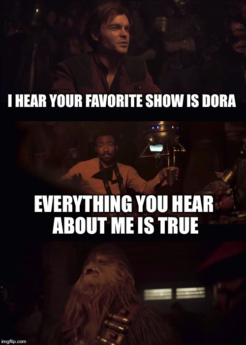 Everything you hear about me | I HEAR YOUR FAVORITE SHOW IS DORA EVERYTHING YOU HEAR ABOUT ME IS TRUE | image tagged in everything you hear about me | made w/ Imgflip meme maker