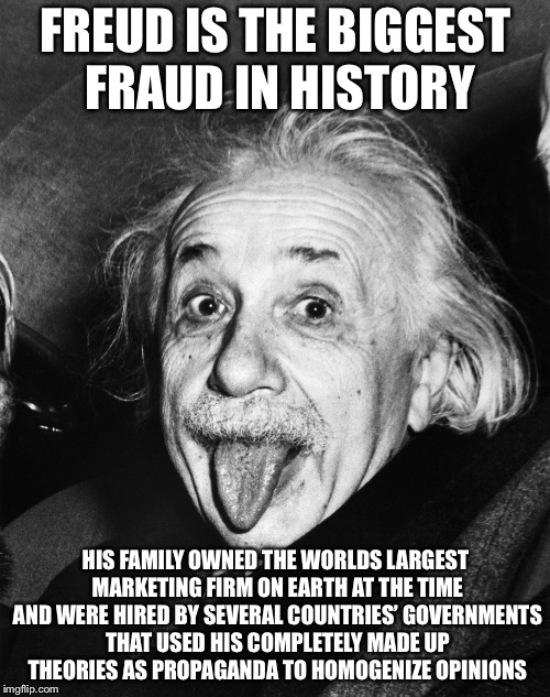 Einstein | FREUD IS THE BIGGEST FRAUD IN HISTORY HIS FAMILY OWNED THE WORLDS LARGEST MARKETING FIRM ON EARTH AT THE TIME AND WERE HIRED BY SEVERAL COUN | image tagged in einstein | made w/ Imgflip meme maker