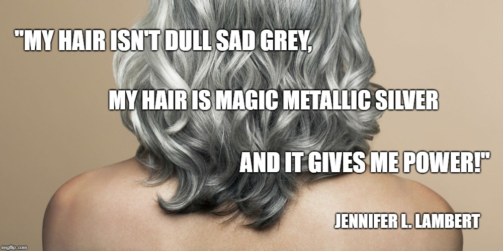 "Magic  | ""MY HAIR ISN'T DULL SAD GREY, MY HAIR IS MAGIC METALLIC SILVER AND IT GIVES ME POWER!"" JENNIFER L. LAMBERT 