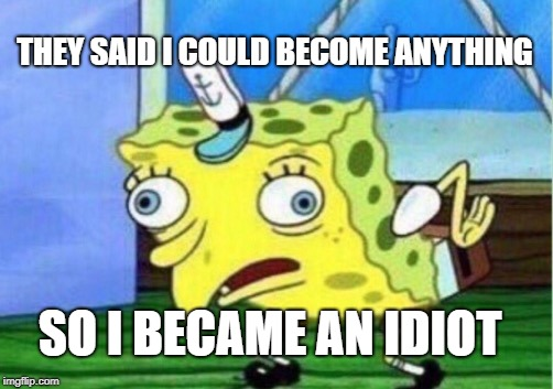 Mocking Spongebob Meme | THEY SAID I COULD BECOME ANYTHING SO I BECAME AN IDIOT | image tagged in memes,mocking spongebob | made w/ Imgflip meme maker