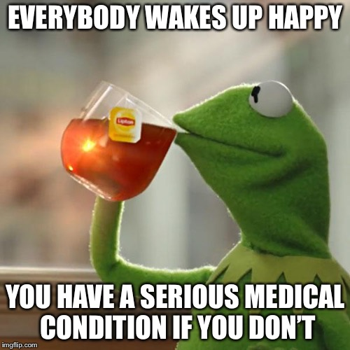 But Thats None Of My Business Meme | EVERYBODY WAKES UP HAPPY YOU HAVE A SERIOUS MEDICAL CONDITION IF YOU DON'T | image tagged in memes,but thats none of my business,kermit the frog | made w/ Imgflip meme maker