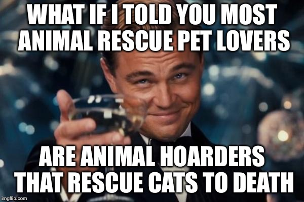 Leonardo Dicaprio Cheers Meme | WHAT IF I TOLD YOU MOST ANIMAL RESCUE PET LOVERS ARE ANIMAL HOARDERS THAT RESCUE CATS TO DEATH | image tagged in memes,leonardo dicaprio cheers | made w/ Imgflip meme maker