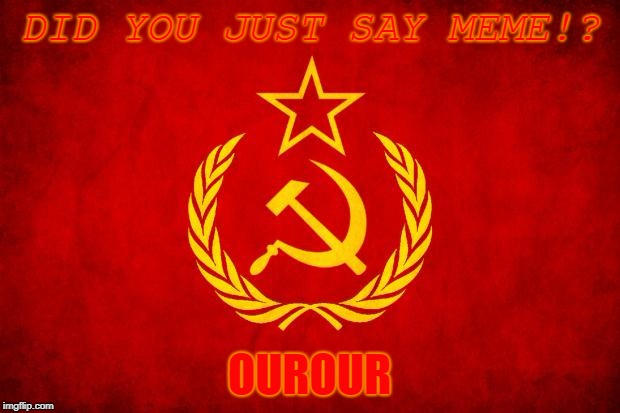 ourour | DID YOU JUST SAY MEME!? OUROUR | image tagged in in soviet russia | made w/ Imgflip meme maker