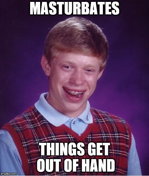 Bad Luck Brian Meme | MASTURBATES THINGS GET OUT OF HAND | image tagged in memes,bad luck brian | made w/ Imgflip meme maker
