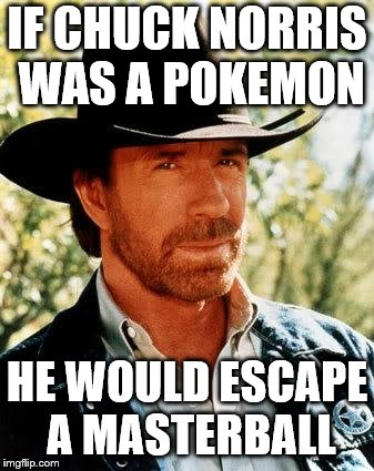 Chuck Norris Meme | IF CHUCK NORRIS WAS A POKEMON HE WOULD ESCAPE A MASTERBALL | image tagged in memes,chuck norris | made w/ Imgflip meme maker