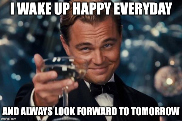Leonardo Dicaprio Cheers Meme | I WAKE UP HAPPY EVERYDAY AND ALWAYS LOOK FORWARD TO TOMORROW | image tagged in memes,leonardo dicaprio cheers | made w/ Imgflip meme maker