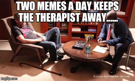 house-therapy | TWO MEMES A DAY KEEPS THE THERAPIST AWAY...... | image tagged in house-therapy,two memes a day,therapist,therapy,memes,best meme | made w/ Imgflip meme maker