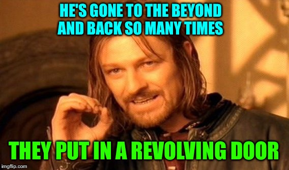 One Does Not Simply Meme | HE'S GONE TO THE BEYOND AND BACK SO MANY TIMES THEY PUT IN A REVOLVING DOOR | image tagged in memes,one does not simply | made w/ Imgflip meme maker