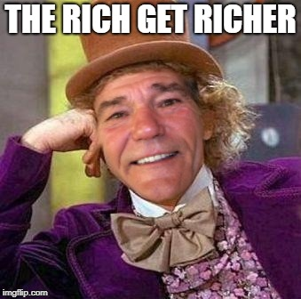 louie wanka | THE RICH GET RICHER | image tagged in louie wanka | made w/ Imgflip meme maker
