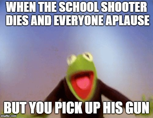 School shooter kermit | image tagged in school shooting,memes,evil kermit | made w/ Imgflip meme maker