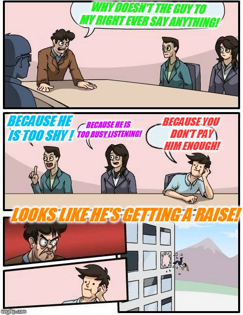 Boardroom Meeting Suggestion Meme | WHY DOESN'T THE GUY TO MY RIGHT EVER SAY ANYTHING! BECAUSE HE IS TOO SHY ! BECAUSE HE IS TOO BUSY LISTENING! BECAUSE YOU DON'T PAY HIM ENOUG | image tagged in memes,boardroom meeting suggestion | made w/ Imgflip meme maker