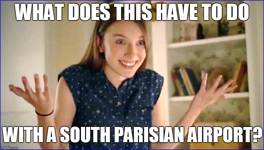 WHAT DOES THIS HAVE TO DO WITH A SOUTH PARISIAN AIRPORT? | made w/ Imgflip meme maker