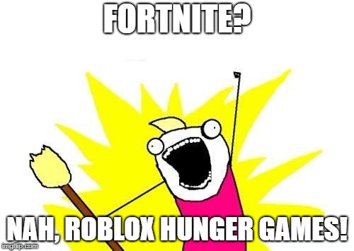 X All The Y Meme | FORTNITE? NAH, ROBLOX HUNGER GAMES! | image tagged in memes,x all the y | made w/ Imgflip meme maker