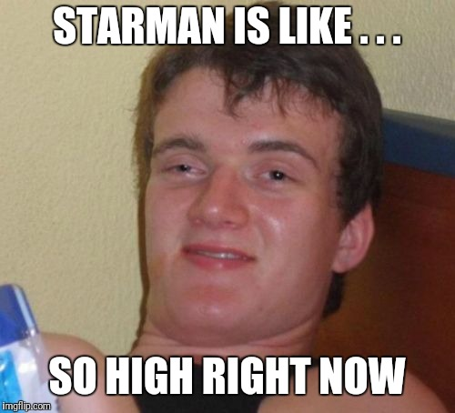 10 Guy Meme | STARMAN IS LIKE . . . SO HIGH RIGHT NOW | image tagged in memes,10 guy | made w/ Imgflip meme maker