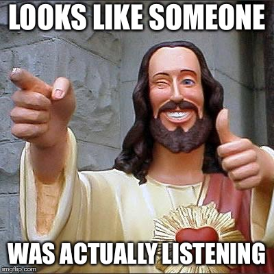 Jesus | LOOKS LIKE SOMEONE WAS ACTUALLY LISTENING | image tagged in jesus | made w/ Imgflip meme maker
