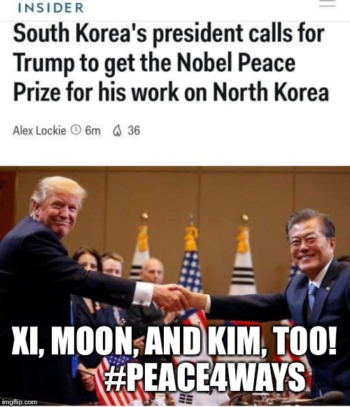 Peace Four Ways | XI, MOON, AND KIM, TOO!          #PEACE4WAYS | image tagged in trump,korea,xi jinping,kim jong un,moon,peace | made w/ Imgflip meme maker