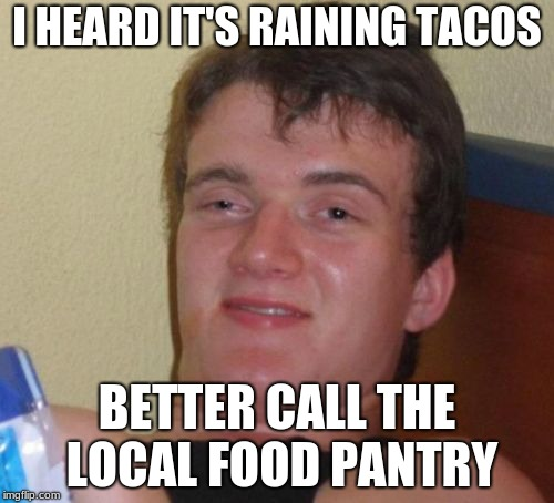 It's raining tacos | I HEARD IT'S RAINING TACOS BETTER CALL THE LOCAL FOOD PANTRY | image tagged in memes,10 guy | made w/ Imgflip meme maker