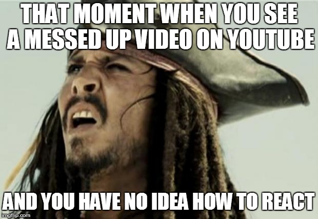 confused dafuq jack sparrow what | THAT MOMENT WHEN YOU SEE A MESSED UP VIDEO ON YOUTUBE AND YOU HAVE NO IDEA HOW TO REACT | image tagged in confused dafuq jack sparrow what | made w/ Imgflip meme maker