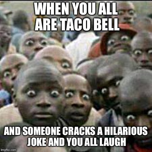 these how people look when they see soldiers passing by | WHEN YOU ALL ARE TACO BELL AND SOMEONE CRACKS A HILARIOUS JOKE AND YOU ALL LAUGH | image tagged in these how people look when they see soldiers passing by,taco bell | made w/ Imgflip meme maker