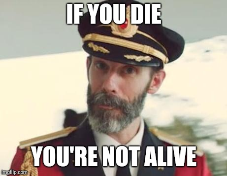 Captain Obvious | IF YOU DIE YOU'RE NOT ALIVE | image tagged in captain obvious | made w/ Imgflip meme maker